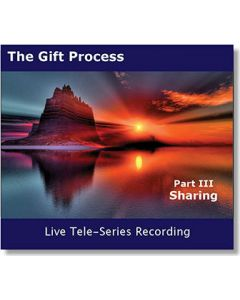 Gift Process Part III - SHARING - Live Tele-Series MP3 - Recorded March 2013 - Taking Steps To Share Your Gift With The World
